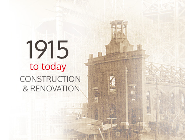 1915 to today - Construction and Renovation